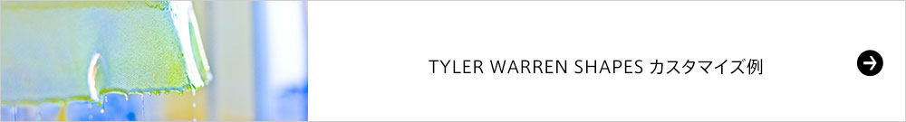 TYLER WARREN SHAPES カスタマイズ例